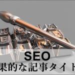 【特化型ブログ】SEOに効果的な記事タイトルの付け方